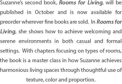 Suzanne's second book, Rooms for Living, will be published in October and is now available for preorder wherever fine books are sold.  In Rooms for Living, she shows how to achieve welcoming and serene environments in both casual and formal settings.  With chapters focusing on types of rooms, the book is a master class in how Suzanne achieves harmonious living spaces through thoughtful use of texture, color and proportion.